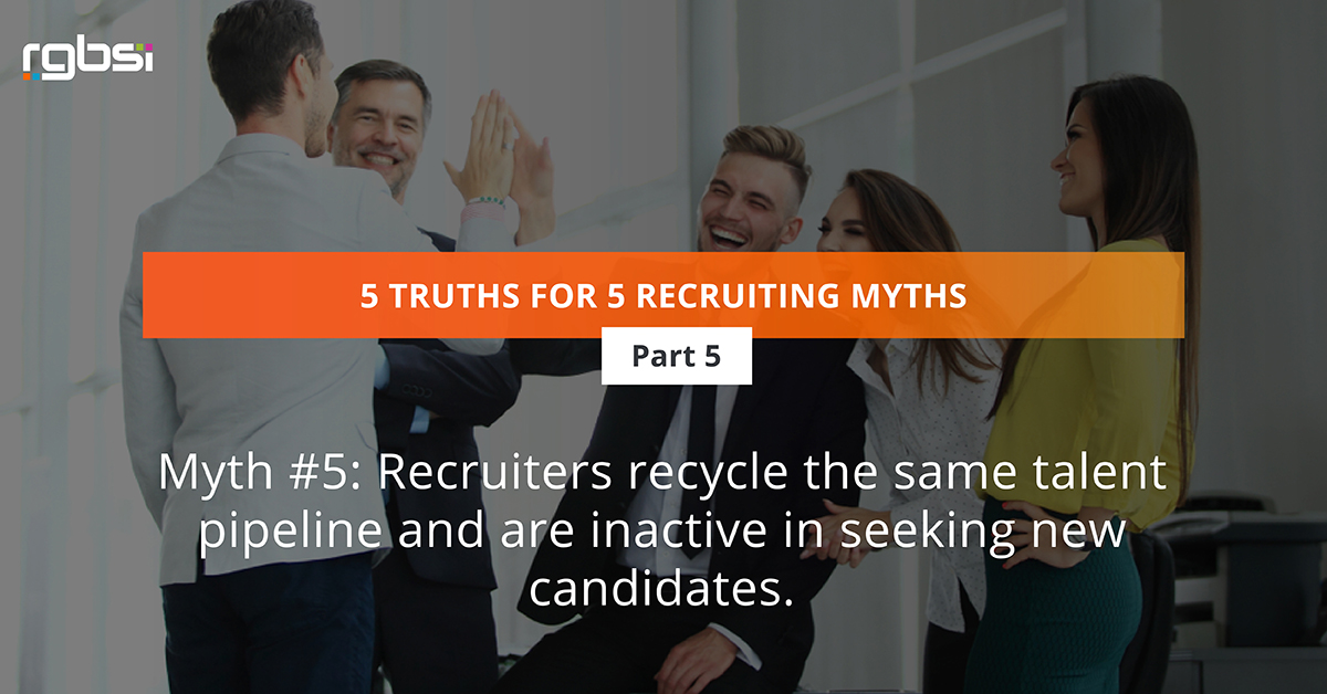 Myth #5: Recruiters recycle the same talent pipeline and are inactive in seeking new candidates.